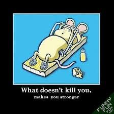Ότι δεν μας σκοτώνει...μας κάνει πιο δυνατούς!!!
