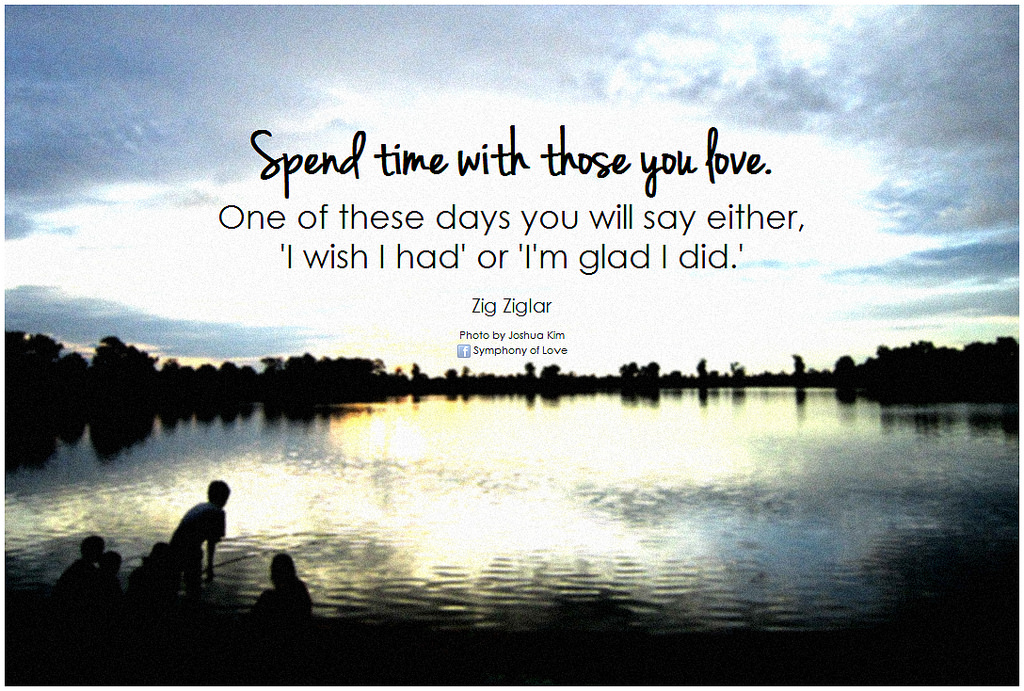 Spend time with those you love.!